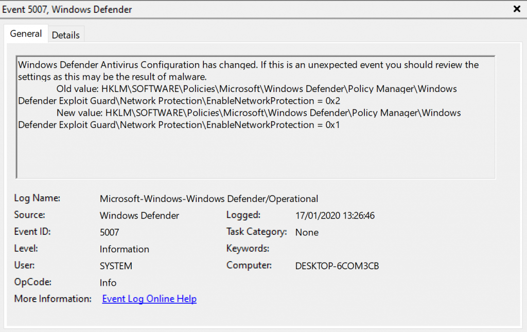 Event 507, Windows Defender  General Details  Windows Defender Antivirus Configuration has changed. If this is an unexpected event you should review the  settings as this may be the result of malware.  Old value. Defender\PoIicy Manaqer\Windows  Defender Exploit Guard\Network Protection\EnabIeNetworkProtection Ox2  New value. Defender\PoIicy Manaqer\Windows  Defender Exploit GuardNNetwork Protection\EnabIeNetworkProtection Oxl  Log Name:  Source  ID:  OpCode  More Information:  Microsoft-Windows-Windop,s Defender,operational  Defender  Information  SYSTEM  Info  kygnt.Lu.Qnling.Hg12  Logged:  17/01/2020 132646  Task Category: None  Computer:  DESKTOP-KOM3CB