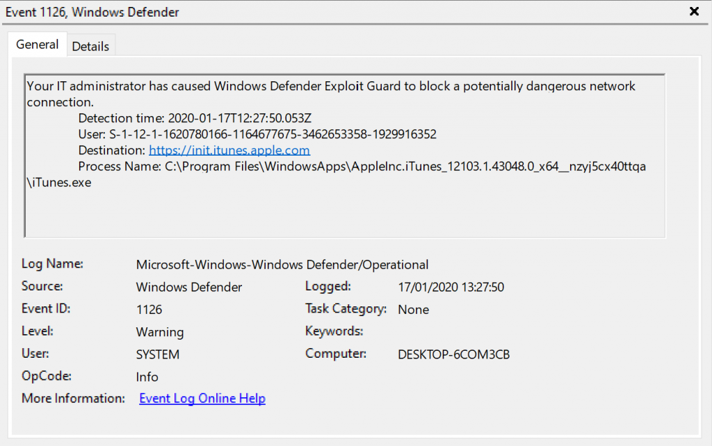 Event 1126, Windows Defender  General Details  Your IT administrator has caused Windows Defender Exploit Guard to block a potentially dangerous network  connection.  Detection time: 2020-01-17T1227:S0053Z  user: S- 1-12-1-1620780166-1164677675-3462653358-1929916352  Destination: it.  process Name:  \iTunesexe  Log Name:  Source:  Event ID:  Level:  User:  OpCode:  More Information:  Microsoft Windows-Windows Defender,operational  Windows Defender  1126  SYSTEM  Info  Event Log Online Help  Logged:  17/01/2020 132750  Task Category: None  Kepvords:  Computer:  DESKTOP-KOM3CB