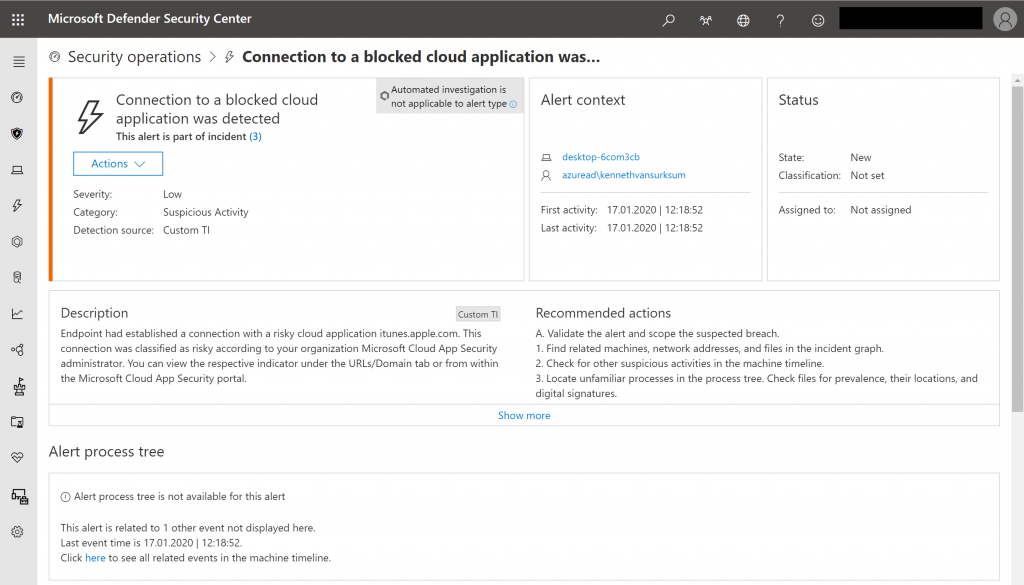 Microsoft Defender Security Center  @ Security operations >  Connection to a blocked cloud application was...  Connection to a blocked cloud  application was detected  This alert is part of incident (3)  Actions v  Automated investigation is  not applicable to alert type @  Custom TI  Alert context  desktop-6com3cb  azuread\kennethvansurksum  Low  Suspicious Activity  Custom Tl  Status  State:  Classification:  Assigned to:  Admin_lnsight24@insight24...  New  Not set  Not assigned  Severity:  Category:  Detection source:  Description  First activity:  Last activity:  17.01.2020  17.01.2020  Endpoint had established a connection with a risky cloud application itunes.apple.com. This  connection was classified as risky according to your organization Microsoft Cloud App Security  administrator. You can view the respective indicator under the URLs/Domain tab or from within  the Microsoft Cloud App Security portal.  Recommended actions  A. Validate the alert and scope the suspected breach.  1. Find related machines, netvuork addresses, and files in the incident graph.  2. Check for other suspicious activities in the machine timeline.  3. Locate unfamiliar processes in the process tree. Check files for prevalence, their locations, and  digital signatures.  Show more  Alert process tree  O Alert process tree is not available for this alert  This alert is related to I other event not displayed here.  Last event time is 17.012020 12:18:52.  Click here to see all related events in the machine timeline.