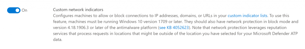 On  Custom network indicators  Configures machines to allow or block connections to IP addresses, domains, or URLs in your custom indicator lists. To use this  feature, machines must be running Windows 10 version 1709 or later. They should also have netvuork protection in block mode and  version 4.18.1906.3 or later of the antimalware platform (see KB 4052623). Note that network protection leverages reputation  services that process requests in locations that might be outside of the location you have selected for your Microsoft Defender ATP  data.