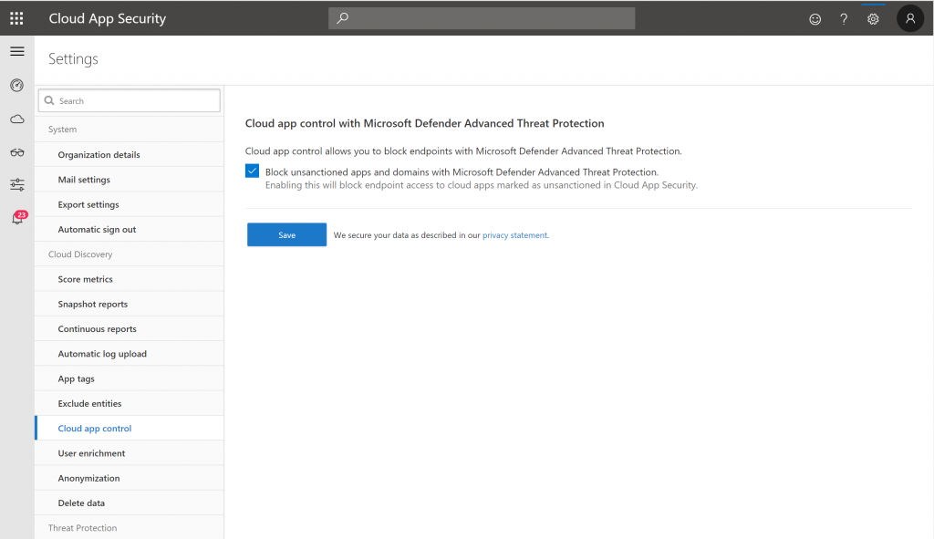 Cloud App Security  Settings  Q Search  System  Organization details  Mail settings  Export settings  19  Automatic sign out  Cloud Discovery  Score metrics  Snapshot reports  Continuous reports  Automatic log upload  App tags  Exclude entities  Cloud app control  user enrichment  Anonym ization  Delete data  Threat Protection  Cloud app control with Microsoft Defender Advanced Threat Protection  Cloud app control allows you to block endpoints With Microsoft Defender Advanced Threat Protection.  Block unsanctioned apps and domains with Microsoft Defender Advanced Threat Protection.  Enabling this Will block endpoint access to cloud apps marked as unsanctioned in Cloud App Security.  Save  Secure your data as described in our privacy Statement,