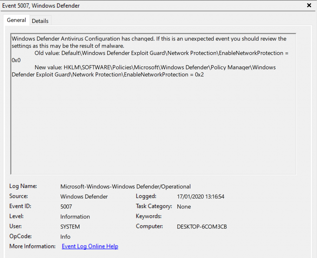 Event 507, Windows Defender  General Details  Windows Defender Antivirus Configuration has changed. If this is an unexpected event you should review the  settings as this may be the result of malware.  Old value: Default\Windows Defender Exploit Guard\Network Protection\EnabIeNetworkProtection  New value: Defender\PoIicy Manaqer\Windows  Defender Exploit GuardNNetwork Protection\EnabIeNetworkProtection Ox2  Log Name:  Source  Event ID:  OpCode  More Information:  Microsoft-Windows-Windop,s Defender,operational  Windo'.% Defender  Information  SYSTEM  Info  kygnt.Lga.Qnling.Hg12  Logged:  17/01/2020  Task Category: None  Computer:  DESKTOP-KOM3CB