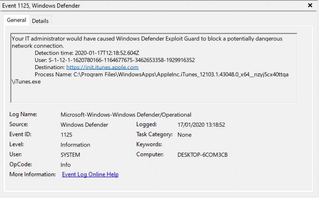 Event 1125, Windows Defender  General Details  Your IT administrator would have caused Windows Defender Exploit Guard to block a potentially dangerous  network connection.  Detection time: 2020-01-17T12: 1852.604Z  User. s. 1 1929916352  Destination: httQv.'.'init RQQle cnm  Process Name:  iTunes.exe  Log Name:  Source  Event ID:  OpCode  More Information:  Microsoft-Windows-Windop,s Defender,operational  Defender  1125  Information  SYSTEM  Info  kygnt.Lga.Qnling.Hg12  Logged:  17/01/2020  Task Category: None  Computer:  DESKTOP-KOM3CB