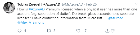 Machine generated alternative text: Tobias Zuegel I #AzureAD  @MrAzureAD Feb 26  How is #AzureAD Premium licensed when a physical user has more than one  account (e.g. separation of duties). Do break-glass accounts need separate  licenses? I have conflicting information from Microsoft @azuread  @Alex_A_Simons  0 17