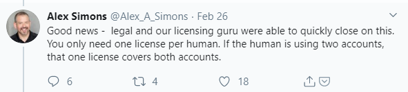 Machine generated alternative text: Alex Simons @Alex_A_Simons • Feb 26  Good news - legal and our licensing guru were able to quickly close on this.  You only need one license per human. If the human is using two accounts,  that one license covers both accounts.  0 18