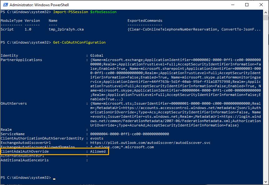 Machine generated alternative text: Administrator: Windows PowerSheII  PS C: Import-PSSession  SsfbcSessicn  uleType Version  c ript  Name  tmp_2pI ra3yh. c ka  ExportedComma nds  {CI ea r- CsOn I i neTeIephoneNumberReservat ion,  Convert To-JsonF  PS C: Get-CsOAuthConfiguration  Identity  PartnerAppIications  uthServers  Realm  ervi ceName  Global  { Na me=mi c rosoft . exc h a nee ; Appl i c at ion Id ent i fi er=øøøøøøø2- øøøø- affl - c eøø- øøøøøøø  øøøøø; Realm= ; Appl i cationTrustL evel = Full ; Acceptsecurityldentifi erInformation=Fa  e- effl - c eøø- ; Rea ; Appl i c at ionTrustL evel = F u I I ; Ac c ent  Name=microsoft platformmonitoringse  rvi c e; i cation Identifi er=44ff763b- 5dIf-4% b- 95 bf- +31 al 8757998; Realm= ; Appl i c  ame=mi c nsoft . s kype ; Appl i c at ion Id ent i fi er=øøøøøøß4- øøøø- affl - c eøø- øøøøøøøøøøøø  ; Realm= ; ApplicationTrustL evel = Full ; Acceptsecurityldentifi erInformation=FaIse; E  nabIed=True...  { Name=mi c rosoft . st s ; I s s u erld ent i fi - øøøø- øøøø- cøøø- øøøøøøøøøøøø ; Rea I  m= ;metadatalJrI =https : / / accounts . accesscontnl . wi ndows . net 'metadata/ ; Auth  Name  = evosts ; Issuerldentifi er=sts . wi ndows . net; Realm= ;metadatalJrI =https : / / login . wind  Ows . n et / common / F / 20ß7 - F ed erationmetadata . xml ; Authori z at ion  UriOverride= ; Type=AzureAd ; Acceptsecurityldentifi erInformation=FaI s e}  øøøøøøØ4- øøøØ- - ceøø- øøøøøøøøøøøø  evosts  https://pilot.outlook.com/autodiscover/autodiscover.svc  0m; * . micnsoft.com  : Allowed  lientAuthorizationOAuthServerIdentity :  ExchangeAutodiscoverlJrI  lientAdaIAuthOverride  dditionaIAudiencelJrIs  PS C: