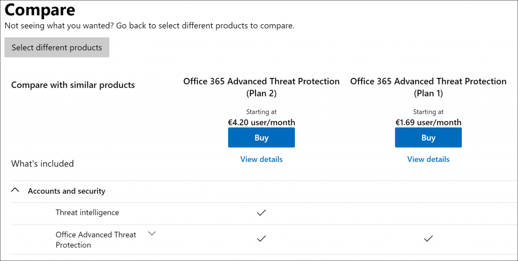 Machine generated alternative text: Compare  Not seeing what you wanted? Go back to select different products to compare.  Select different products  Compare with similar products  What's included  A Accounts and security  Threat intelligence  Office Advanced Threat  Protection  Office 365 Advanced Threat Protection  (Plan 2)  Starting at  €4.20 user/month  Buy  View details  Office 365 Advanced Threat Protection  (Plan 1)  Starting at  €1.69 user/month  Buy  View details
