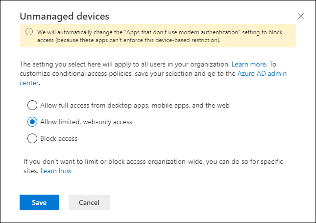 """Machine generated alternative text: Unmanaged devices  (D We will automatically change the """"Apps that don't use modern authentication"""" setting to block  access (because these apps can't enforce this device-based restriction).  The setting you select here will apply to all users in your organization. Learn more. To  customize conditional access policies, save your selection and go to the Azure AD admin  center.  O Allow full access from desktop apps, mobile apps, and the web  O Allow limited, web-only access  O  Block access  If you don't want to limit or block access organization-wide, you can do so for specific  sites. Learn how  Cancel  x"""