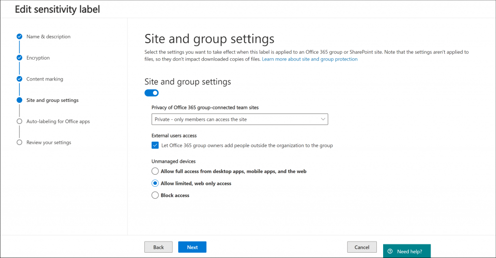Machine generated alternative text: Edit sensitivity label  e Name & description  e Encryption  e Content marking  Site and group settings  O  Auto-labeling for Office apps  O  Review your settings  Site and group settings  Select the settings you want to take effect when this label is applied to an Office 365 group or SharePoint site. Note that the settings aren't applied to  files, so they don't impact downloaded copies of files. Learn more about site and group protection  Site and group settings  Privacy of Office 365 group-connected team sites  Private - only members can access the site  External users access  Let Office 365 group owners add people outside the organization to the group  Unmanaged devices  O Allow full access from desktop apps, mobile apps, and the web  @ Allow limited, web only access  O Block  access  Back  Next  Cancel  O Need help?